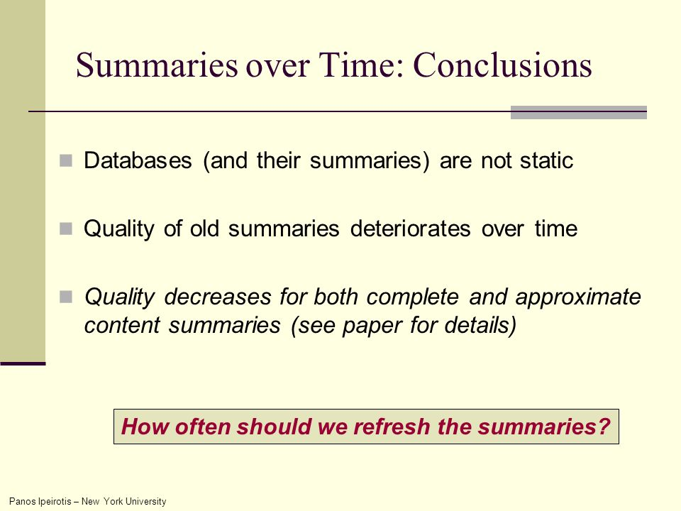 Panos Ipeirotis – New York University Summaries over Time: Conclusions Databases (and their summaries) are not static Quality of old summaries deteriorates over time Quality decreases for both complete and approximate content summaries (see paper for details) How often should we refresh the summaries