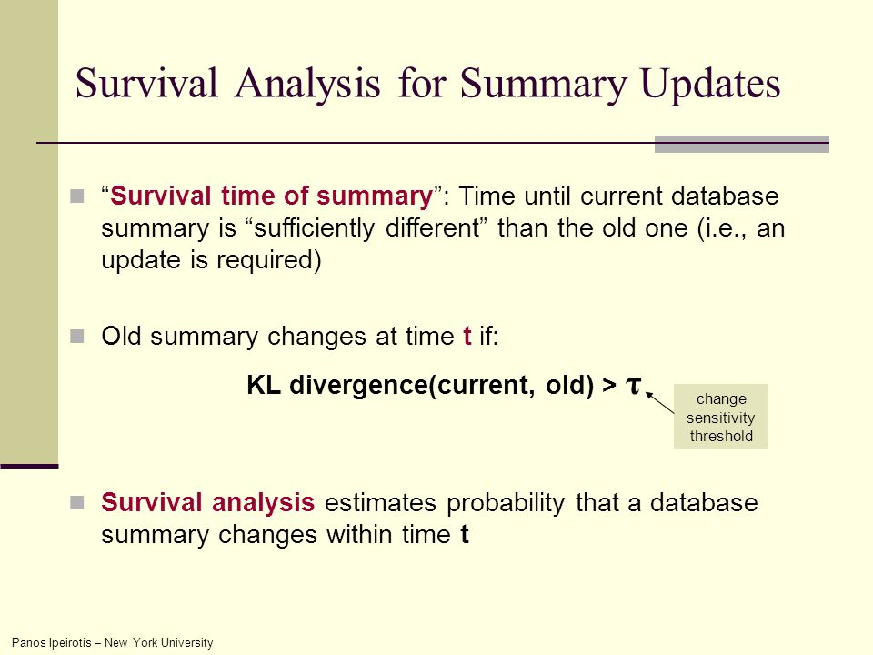 Panos Ipeirotis – New York University Survival Analysis for Summary Updates Survival time of summary: Time until current database summary is sufficiently different than the old one (i.e., an update is required) Old summary changes at time t if: KL divergence(current, old) > τ Survival analysis estimates probability that a database summary changes within time t change sensitivity threshold