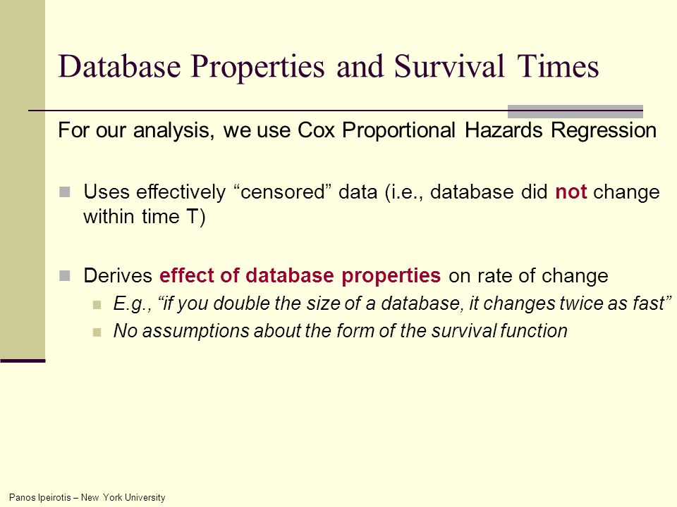 Panos Ipeirotis – New York University Database Properties and Survival Times For our analysis, we use Cox Proportional Hazards Regression Uses effectively censored data (i.e., database did not change within time T) Derives effect of database properties on rate of change E.g., if you double the size of a database, it changes twice as fast No assumptions about the form of the survival function