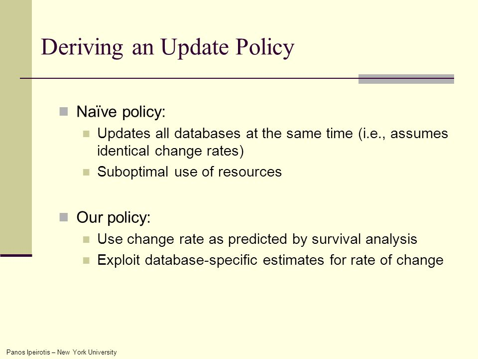 Panos Ipeirotis – New York University Deriving an Update Policy Naïve policy: Updates all databases at the same time (i.e., assumes identical change rates) Suboptimal use of resources Our policy: Use change rate as predicted by survival analysis Exploit database-specific estimates for rate of change