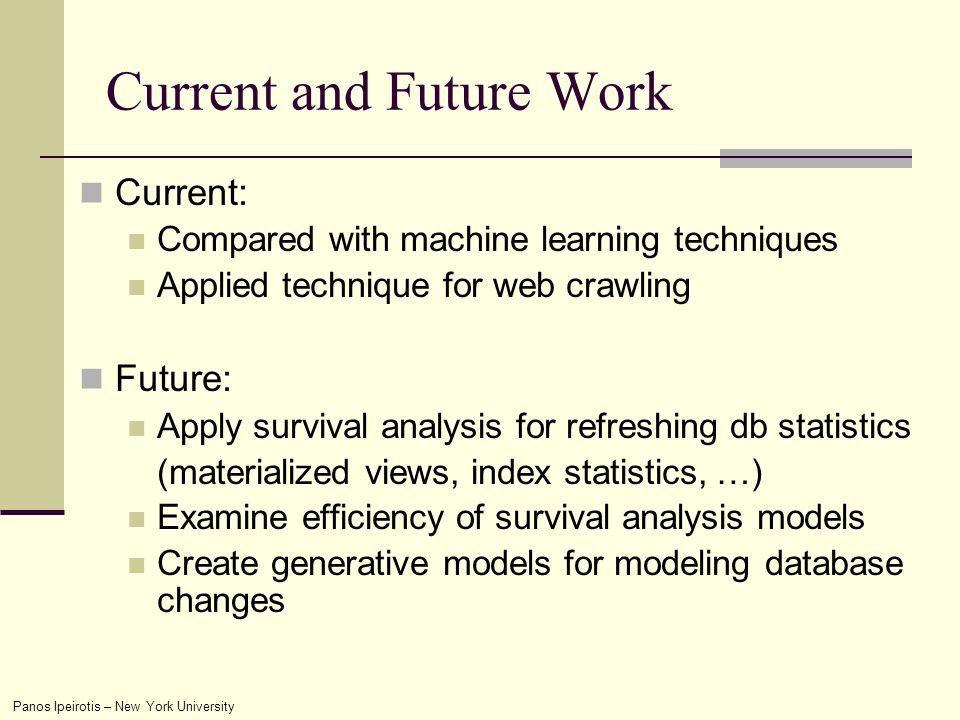 Panos Ipeirotis – New York University Current and Future Work Current: Compared with machine learning techniques Applied technique for web crawling Future: Apply survival analysis for refreshing db statistics (materialized views, index statistics, …) Examine efficiency of survival analysis models Create generative models for modeling database changes