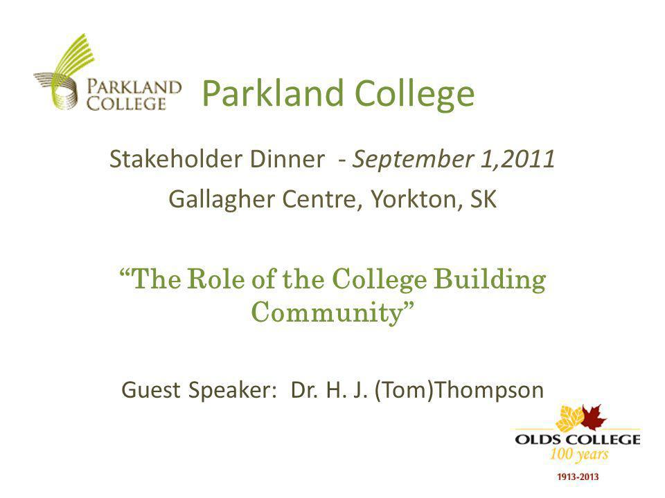 Parkland College Stakeholder Dinner - September 1,2011 Gallagher Centre, Yorkton, SK The Role of the College Building Community Guest Speaker: Dr.