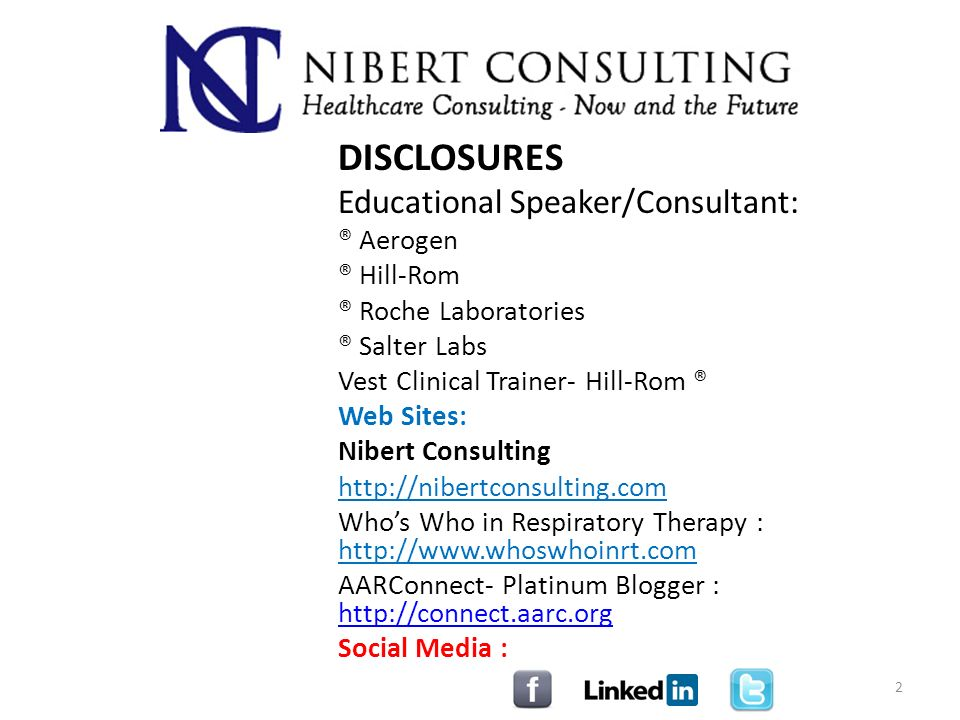 DISCLOSURES Educational Speaker/Consultant: ® Aerogen ® Hill-Rom ® Roche Laboratories ® Salter Labs Vest Clinical Trainer- Hill-Rom ® Web Sites: Nibert Consulting http://nibertconsulting.com Whos Who in Respiratory Therapy : http://www.whoswhoinrt.com AARConnect- Platinum Blogger : http://connect.aarc.org http://connect.aarc.org Social Media : 2