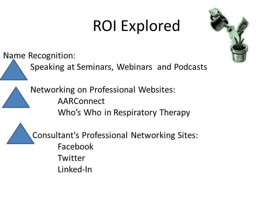ROI Explored Name Recognition: Speaking at Seminars, Webinars and Podcasts Networking on Professional Websites: AARConnect Whos Who in Respiratory Therapy Consultant s Professional Networking Sites: Facebook Twitter Linked-In