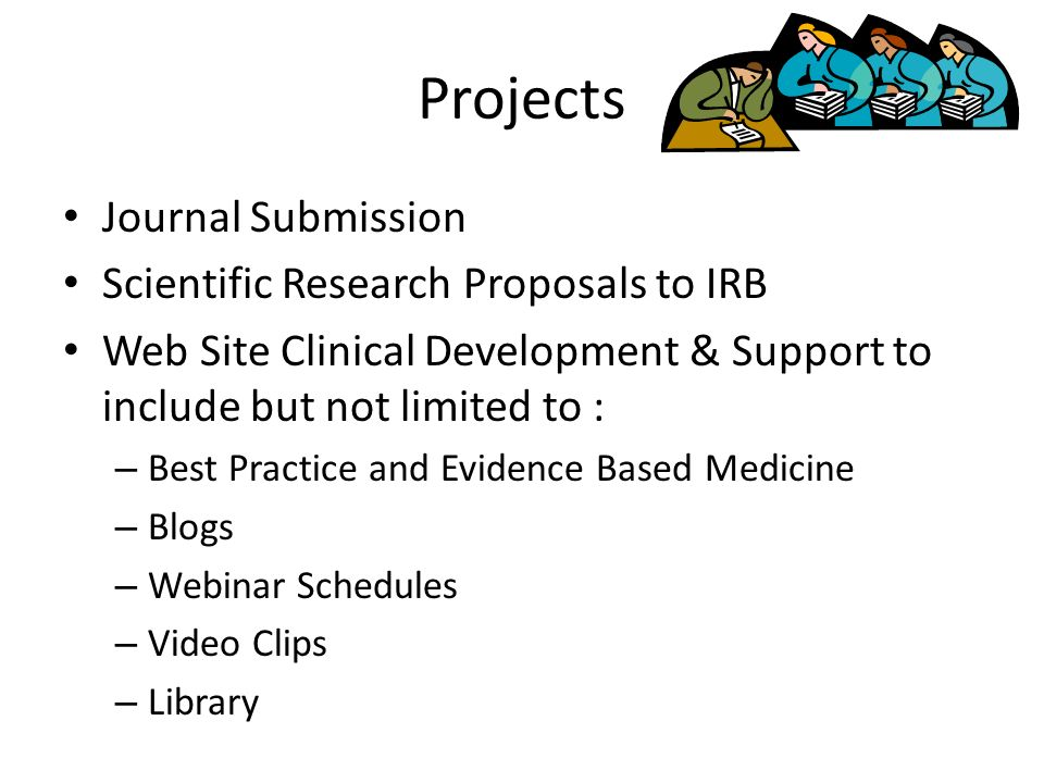 Projects Journal Submission Scientific Research Proposals to IRB Web Site Clinical Development & Support to include but not limited to : – Best Practice and Evidence Based Medicine – Blogs – Webinar Schedules – Video Clips – Library