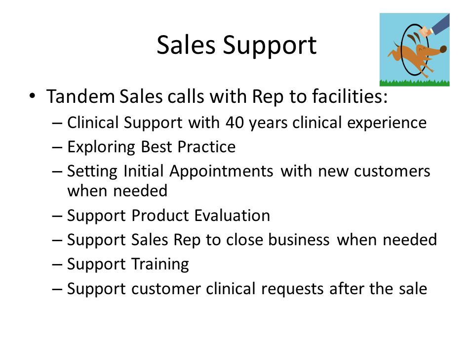 Sales Support Tandem Sales calls with Rep to facilities: – Clinical Support with 40 years clinical experience – Exploring Best Practice – Setting Initial Appointments with new customers when needed – Support Product Evaluation – Support Sales Rep to close business when needed – Support Training – Support customer clinical requests after the sale