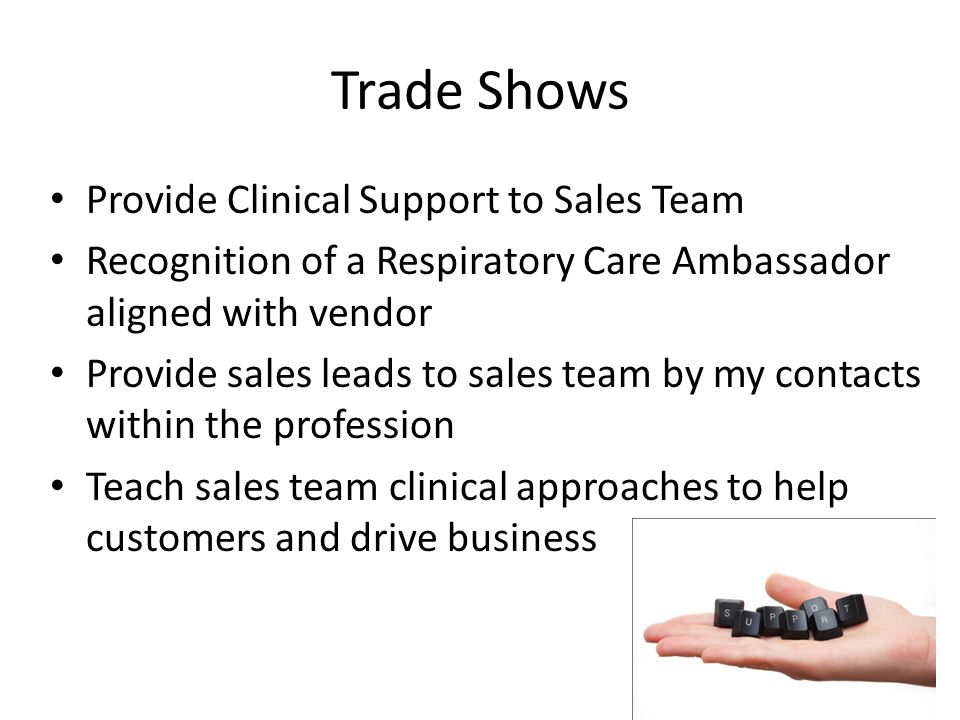 Trade Shows Provide Clinical Support to Sales Team Recognition of a Respiratory Care Ambassador aligned with vendor Provide sales leads to sales team by my contacts within the profession Teach sales team clinical approaches to help customers and drive business