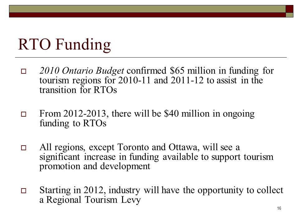 16 RTO Funding 2010 Ontario Budget confirmed $65 million in funding for tourism regions for 2010-11 and 2011-12 to assist in the transition for RTOs From 2012-2013, there will be $40 million in ongoing funding to RTOs All regions, except Toronto and Ottawa, will see a significant increase in funding available to support tourism promotion and development Starting in 2012, industry will have the opportunity to collect a Regional Tourism Levy