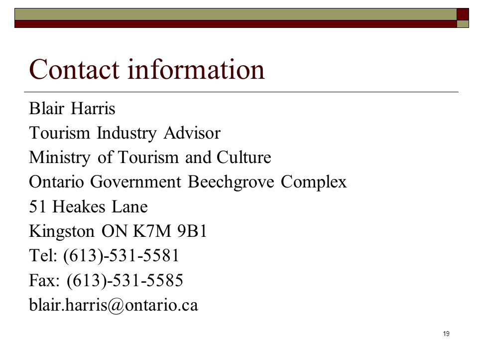 19 Contact information Blair Harris Tourism Industry Advisor Ministry of Tourism and Culture Ontario Government Beechgrove Complex 51 Heakes Lane Kingston ON K7M 9B1 Tel: (613)-531-5581 Fax: (613)-531-5585 blair.harris@ontario.ca