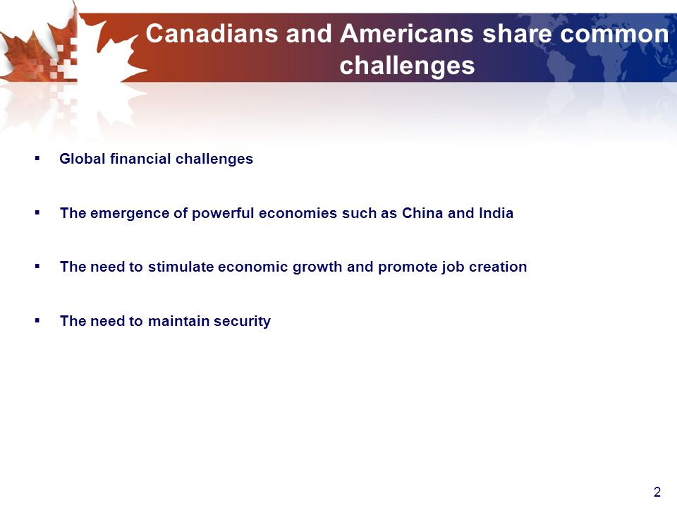 2 Canadians and Americans share common challenges Global financial challenges The emergence of powerful economies such as China and India The need to stimulate economic growth and promote job creation The need to maintain security