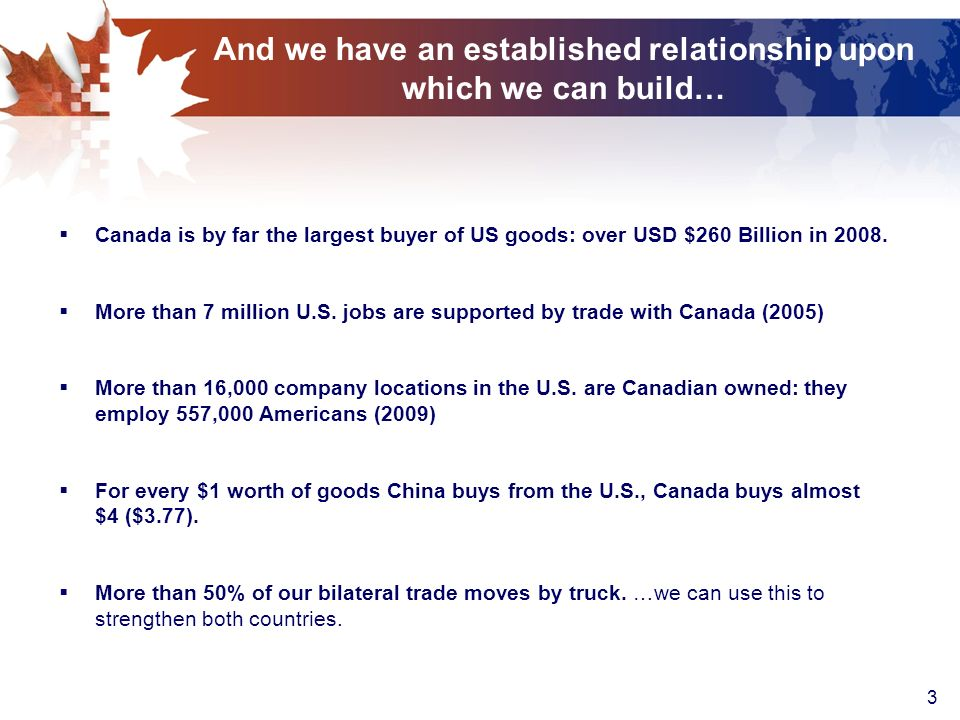 3 And we have an established relationship upon which we can build… Canada is by far the largest buyer of US goods: over USD $260 Billion in 2008.