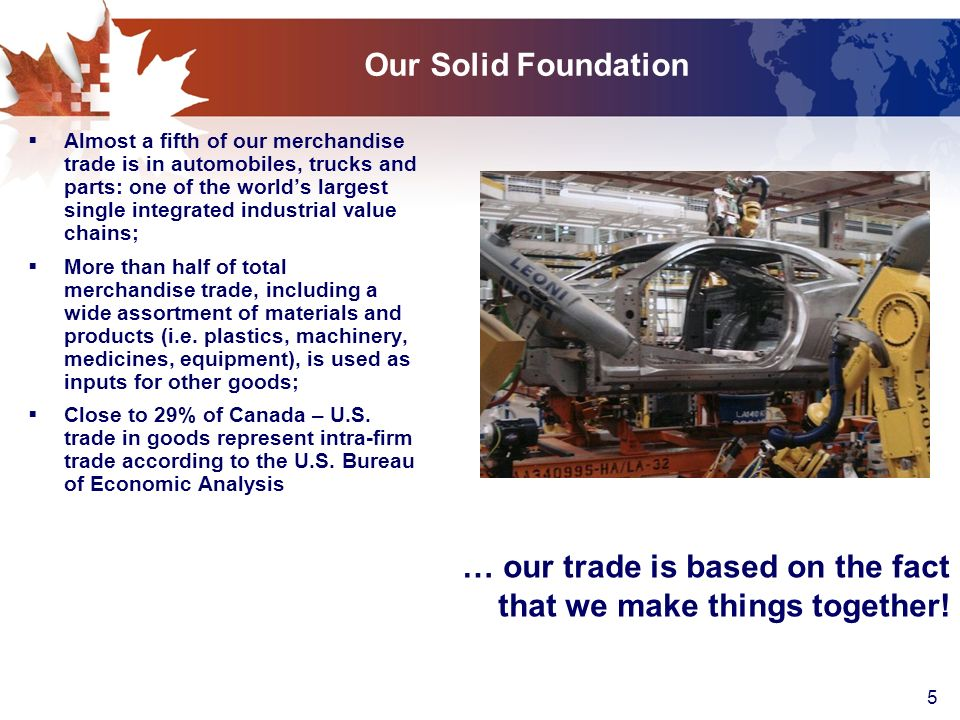 5 Our Solid Foundation Almost a fifth of our merchandise trade is in automobiles, trucks and parts: one of the worlds largest single integrated industrial value chains; More than half of total merchandise trade, including a wide assortment of materials and products (i.e.