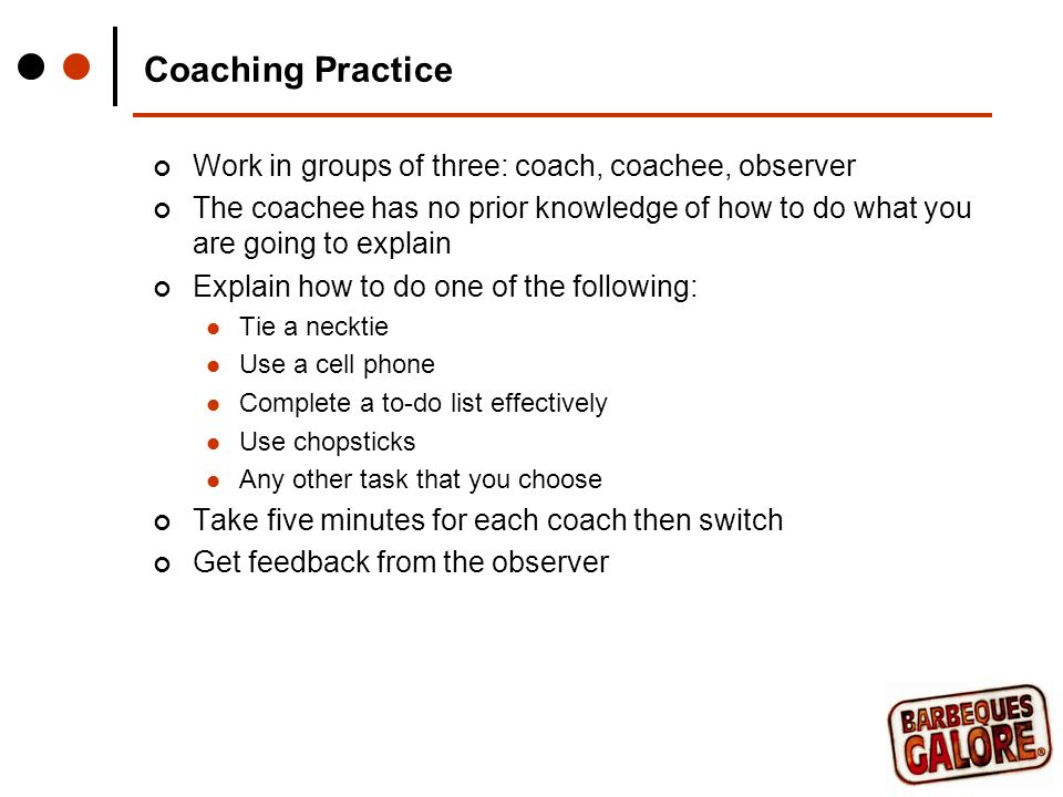 Coaching Practice Work in groups of three: coach, coachee, observer The coachee has no prior knowledge of how to do what you are going to explain Explain how to do one of the following: Tie a necktie Use a cell phone Complete a to-do list effectively Use chopsticks Any other task that you choose Take five minutes for each coach then switch Get feedback from the observer