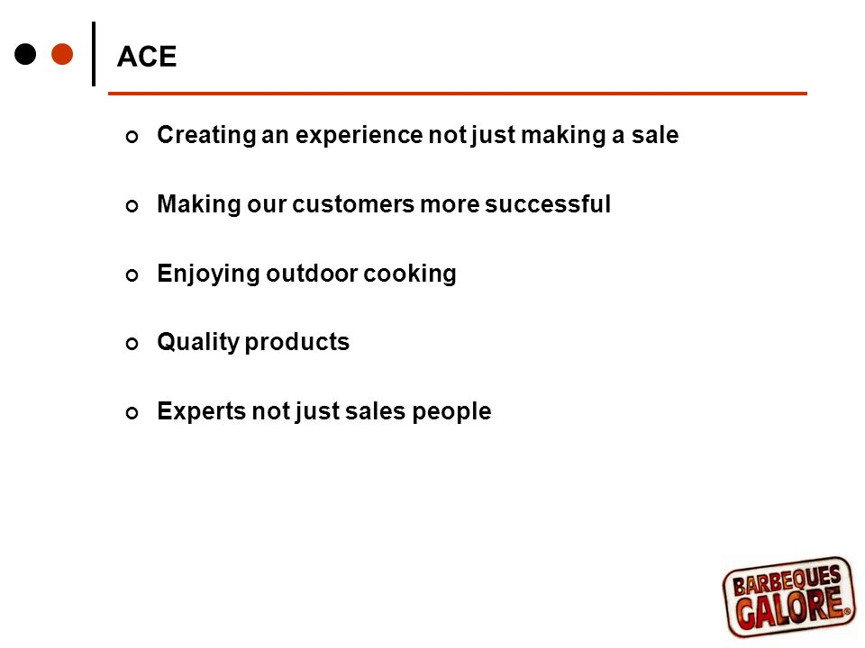 ACE Creating an experience not just making a sale Making our customers more successful Enjoying outdoor cooking Quality products Experts not just sales people