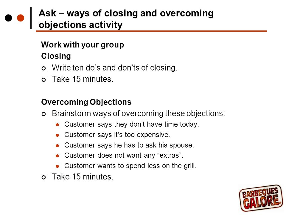 Ask – ways of closing and overcoming objections activity Work with your group Closing Write ten dos and donts of closing.