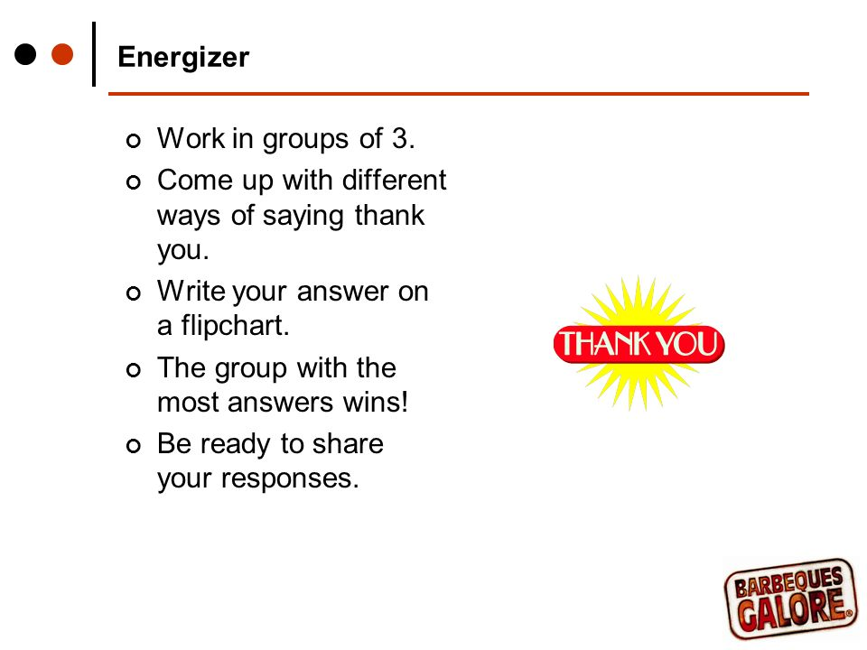 Energizer Work in groups of 3. Come up with different ways of saying thank you.