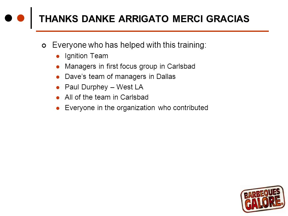THANKS DANKE ARRIGATO MERCI GRACIAS Everyone who has helped with this training: Ignition Team Managers in first focus group in Carlsbad Daves team of managers in Dallas Paul Durphey – West LA All of the team in Carlsbad Everyone in the organization who contributed