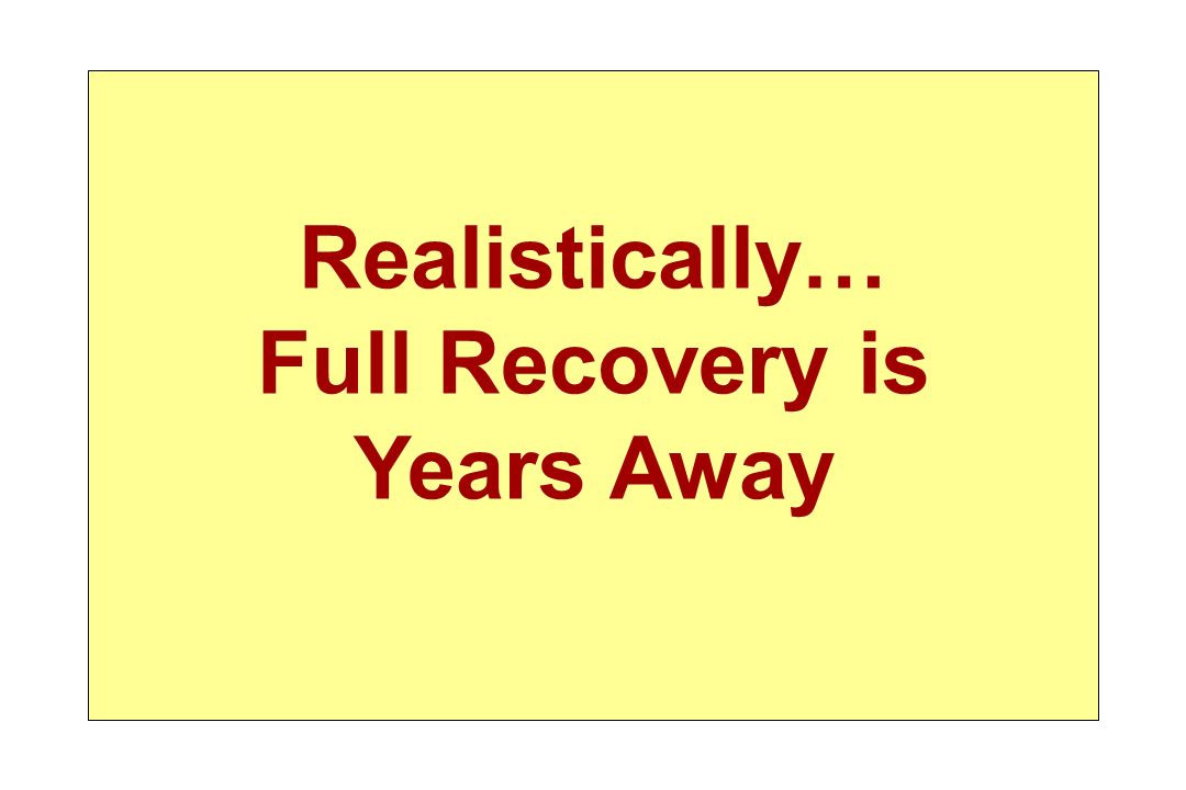 Realistically… Full Recovery is Years Away