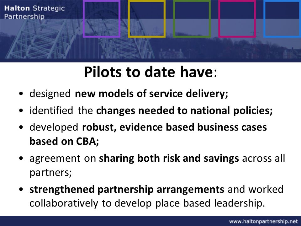Pilots to date have: designed new models of service delivery; identified the changes needed to national policies; developed robust, evidence based business cases based on CBA; agreement on sharing both risk and savings across all partners; strengthened partnership arrangements and worked collaboratively to develop place based leadership.