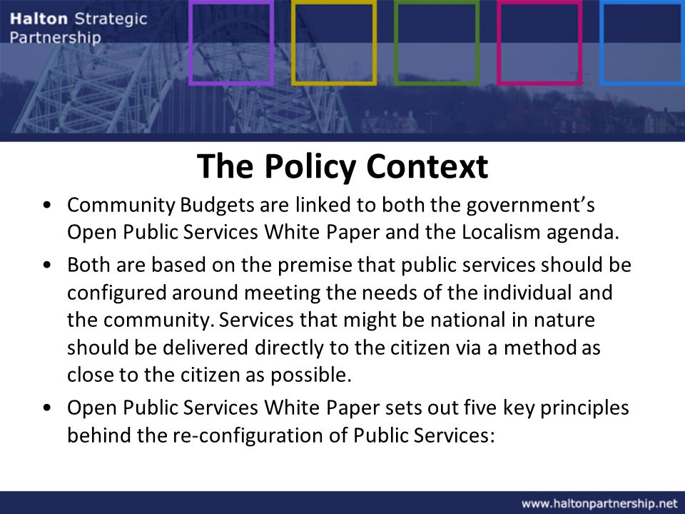 The Policy Context Community Budgets are linked to both the governments Open Public Services White Paper and the Localism agenda.