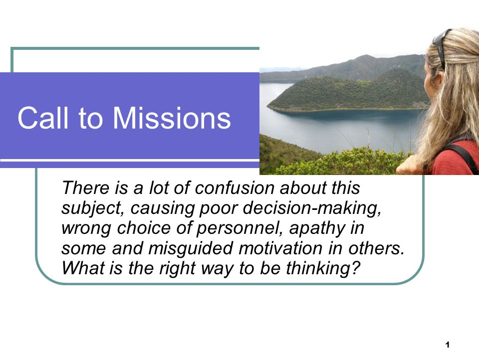 Call to Missions There is a lot of confusion about this subject, causing poor decision-making, wrong choice of personnel, apathy in some and misguided motivation in others.