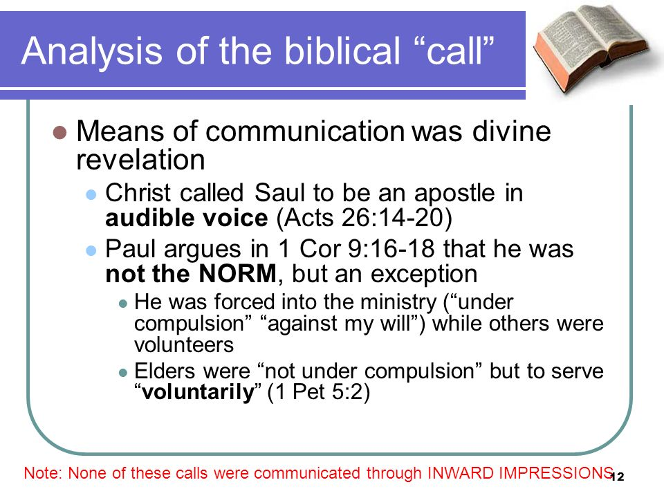 Analysis of the biblical call Means of communication was divine revelation Christ called Saul to be an apostle in audible voice (Acts 26:14-20) Paul argues in 1 Cor 9:16-18 that he was not the NORM, but an exception He was forced into the ministry (under compulsion against my will) while others were volunteers Elders were not under compulsion but to servevoluntarily (1 Pet 5:2) Note: None of these calls were communicated through INWARD IMPRESSIONS 12