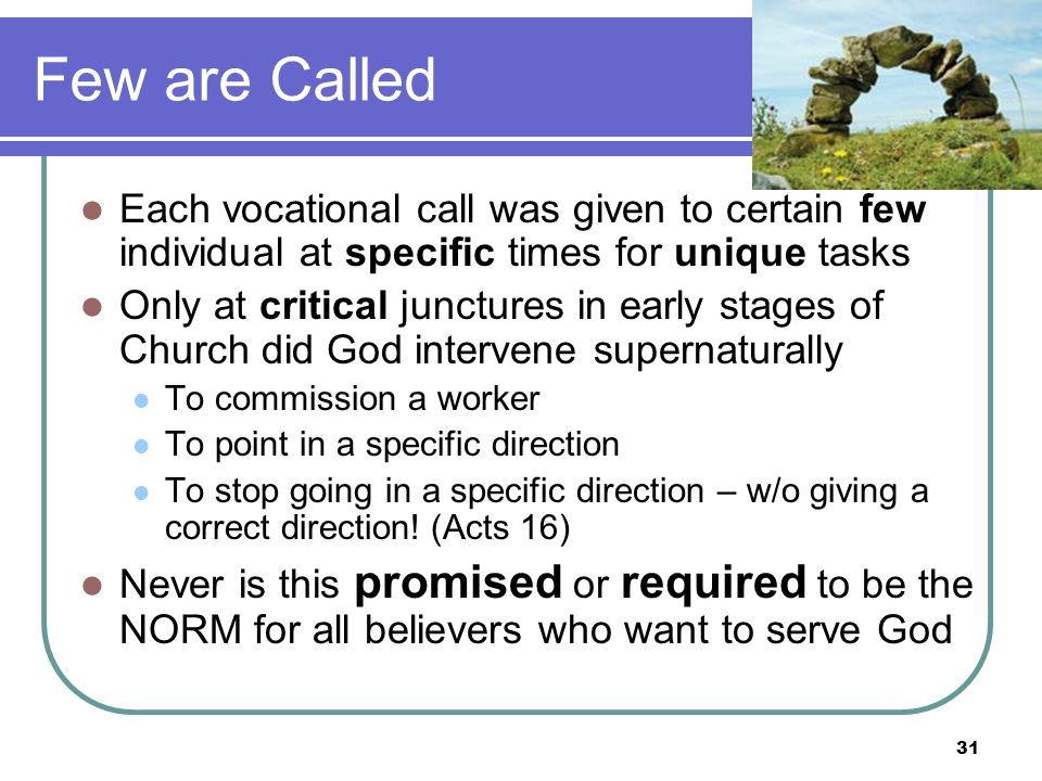 Few are Called Each vocational call was given to certain few individual at specific times for unique tasks Only at critical junctures in early stages of Church did God intervene supernaturally To commission a worker To point in a specific direction To stop going in a specific direction – w/o giving a correct direction.
