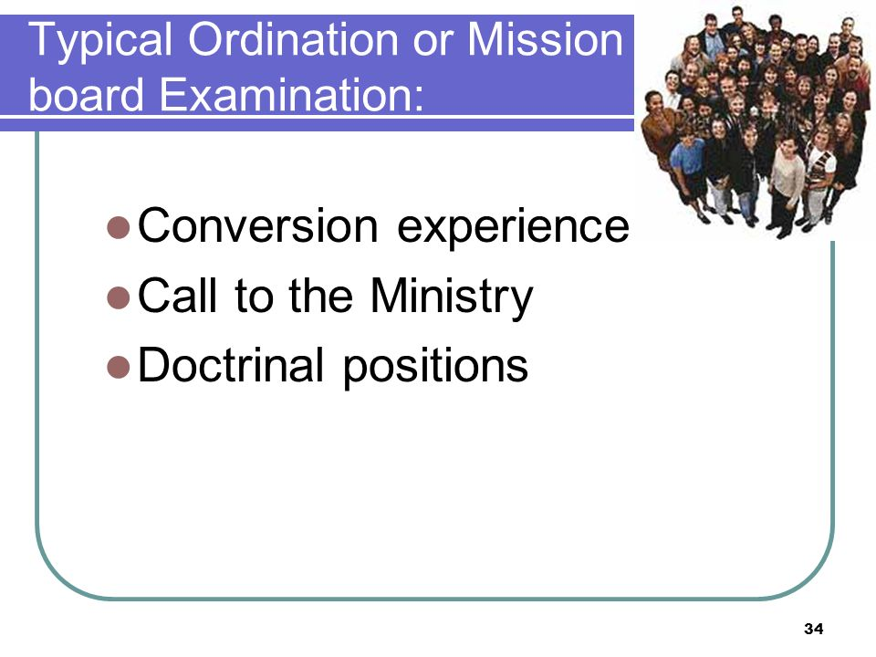 Typical Ordination or Mission board Examination: Conversion experience Call to the Ministry Doctrinal positions 34