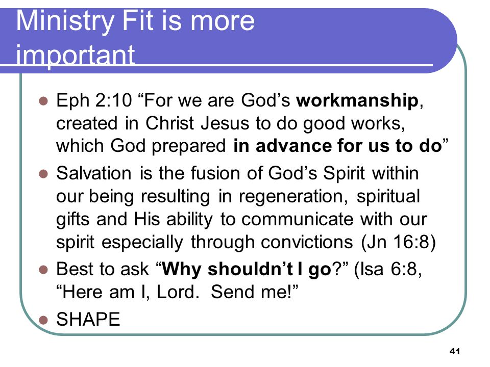 Ministry Fit is more important Eph 2:10 For we are Gods workmanship, created in Christ Jesus to do good works, which God prepared in advance for us to do Salvation is the fusion of Gods Spirit within our being resulting in regeneration, spiritual gifts and His ability to communicate with our spirit especially through convictions (Jn 16:8) Best to ask Why shouldnt I go.