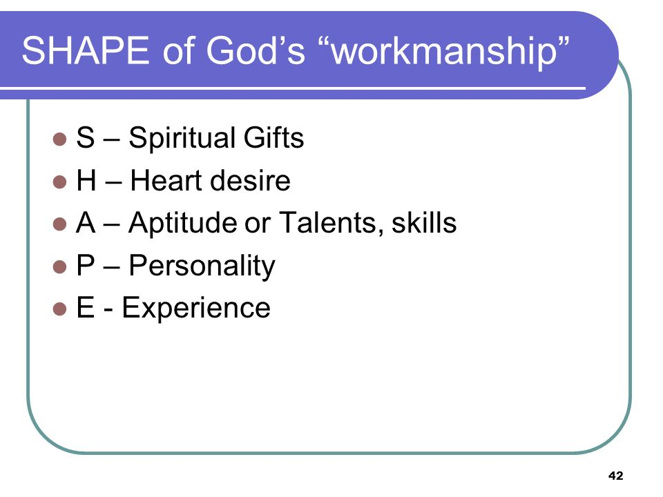 SHAPE of Gods workmanship S – Spiritual Gifts H – Heart desire A – Aptitude or Talents, skills P – Personality E - Experience 42