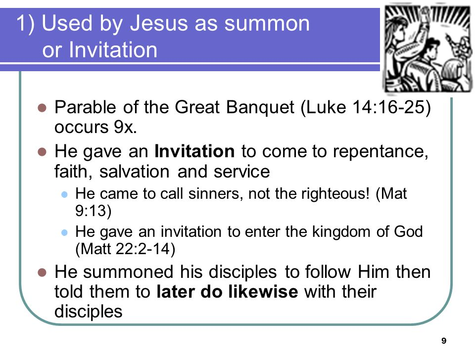 1) Used by Jesus as summon or Invitation Parable of the Great Banquet (Luke 14:16-25) occurs 9x.
