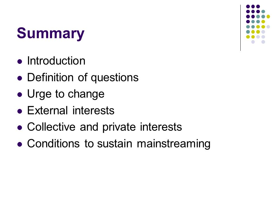 Summary Introduction Definition of questions Urge to change External interests Collective and private interests Conditions to sustain mainstreaming