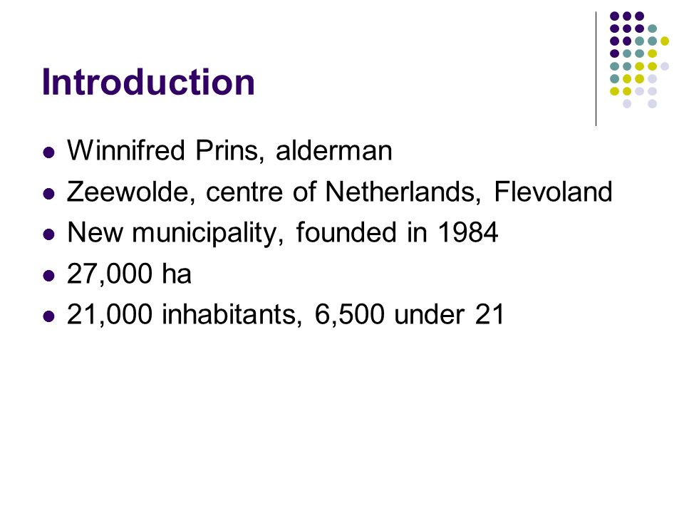 Introduction Winnifred Prins, alderman Zeewolde, centre of Netherlands, Flevoland New municipality, founded in 1984 27,000 ha 21,000 inhabitants, 6,500 under 21