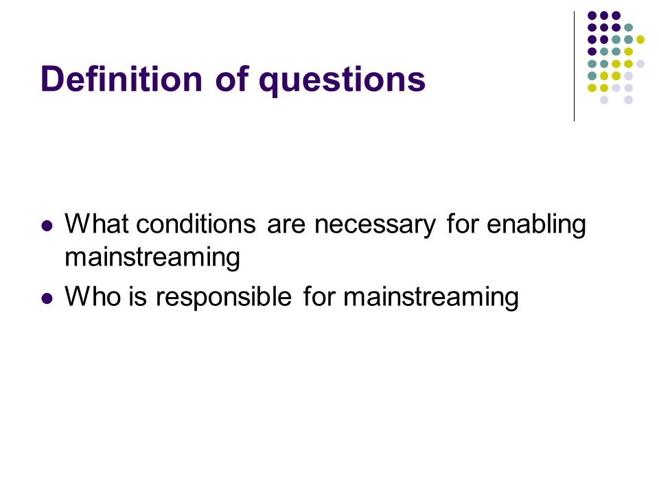 Definition of questions What conditions are necessary for enabling mainstreaming Who is responsible for mainstreaming