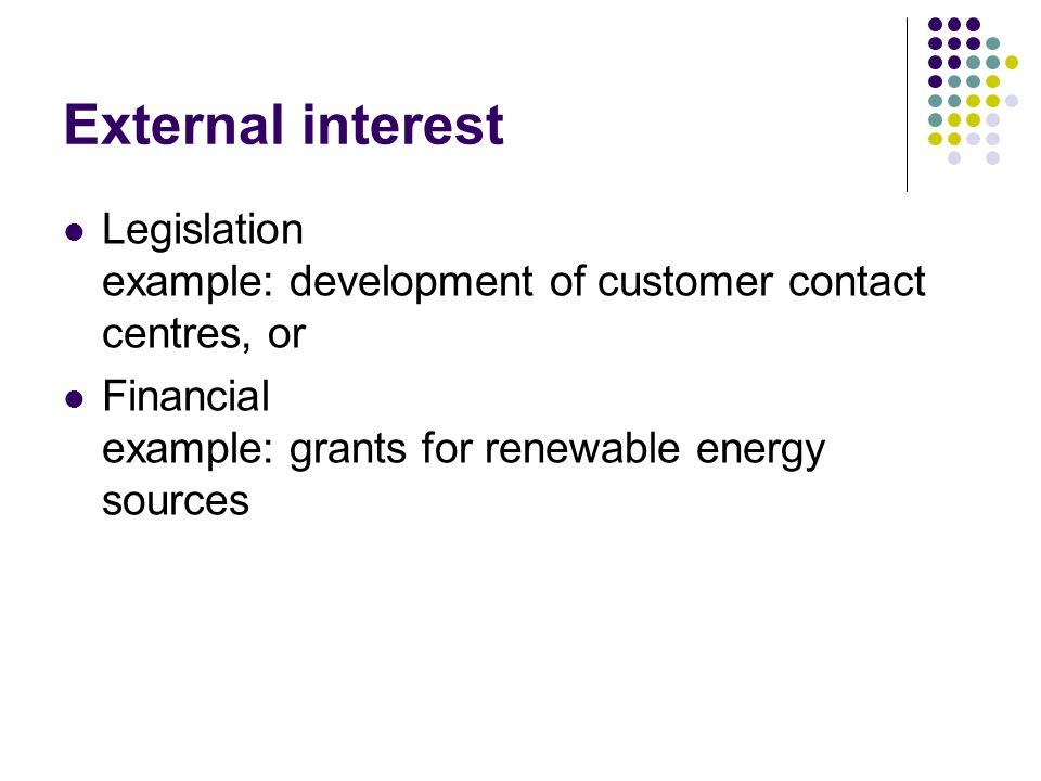 External interest Legislation example: development of customer contact centres, or Financial example: grants for renewable energy sources