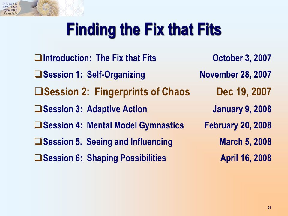 Finding the Fix that Fits Introduction: The Fix that FitsOctober 3, 2007 Session 1: Self-OrganizingNovember 28, 2007 Session 2: Fingerprints of ChaosDec 19, 2007 Session 3: Adaptive ActionJanuary 9, 2008 Session 4: Mental Model GymnasticsFebruary 20, 2008 Session 5.