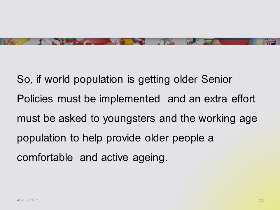 So, if world population is getting older Senior Policies must be implemented and an extra effort must be asked to youngsters and the working age population to help provide older people a comfortable and active ageing.