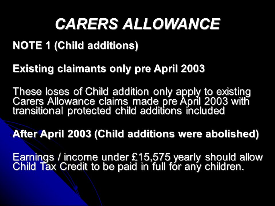 CARERS ALLOWANCE CARERS ALLOWANCE Rates Rates £ Claimant 53.10 Adult Dependant 31.70 First Child 8.20 (See Note 1) Other Children 11.35 (See Note 1) £ Claimant 53.10 Adult Dependant 31.70 First Child 8.20 (See Note 1) Other Children 11.35 (See Note 1) Partners Earnings Limit before adult addition lost £31.70 Partners Earnings Limit before adult addition lost £31.70 If partner earns £195 or more you will lose one Child addition (See note 1) If partner earns £195 or more you will lose one Child addition (See note 1) Lose another Child addition for each extra £26 over £195 (See note 1) Lose another Child addition for each extra £26 over £195 (See note 1)