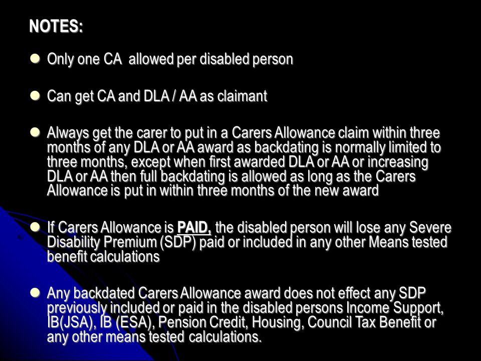 NOTE 1 (Child additions) Existing claimants only pre April 2003 These loses of Child addition only apply to existing Carers Allowance claims made pre April 2003 with transitional protected child additions included After April 2003 (Child additions were abolished) Earnings / income under £15,575 yearly should allow Child Tax Credit to be paid in full for any children.