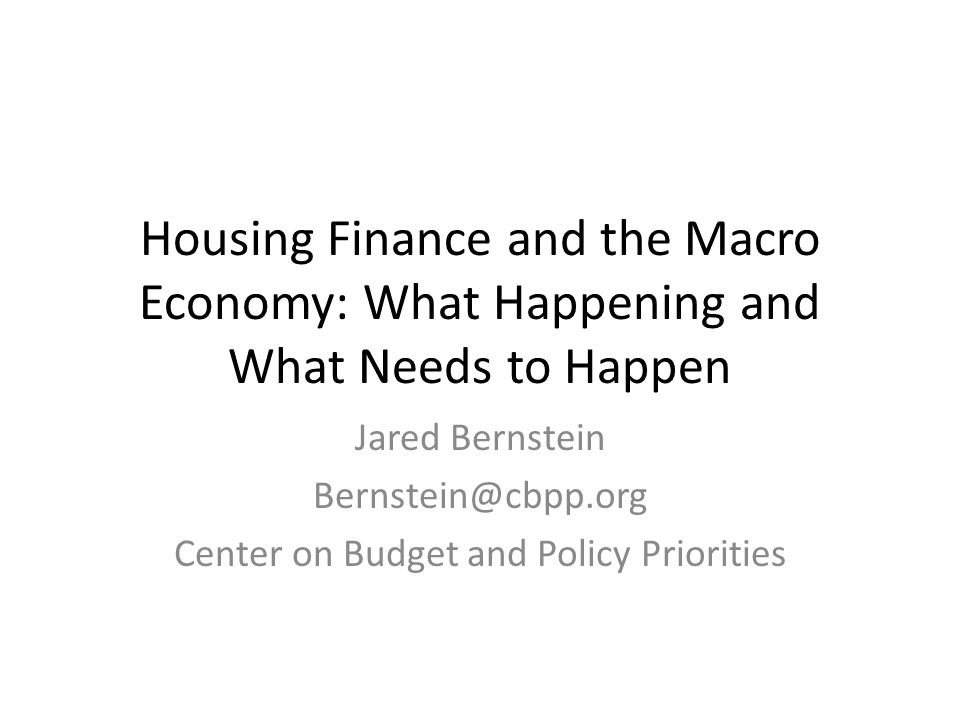 Housing Finance and the Macro Economy: What Happening and What Needs to Happen Jared Bernstein Bernstein@cbpp.org Center on Budget and Policy Priorities