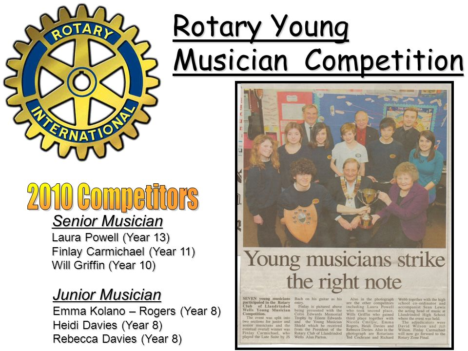 Rotary Young Musician Competition Senior Musician Laura Powell (Year 13) Finlay Carmichael (Year 11) Will Griffin (Year 10) Junior Musician Emma Kolano – Rogers (Year 8) Heidi Davies (Year 8) Rebecca Davies (Year 8)