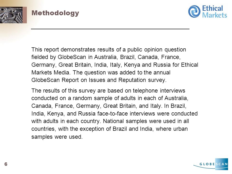 6 Methodology This report demonstrates results of a public opinion question fielded by GlobeScan in Australia, Brazil, Canada, France, Germany, Great Britain, India, Italy, Kenya and Russia for Ethical Markets Media.