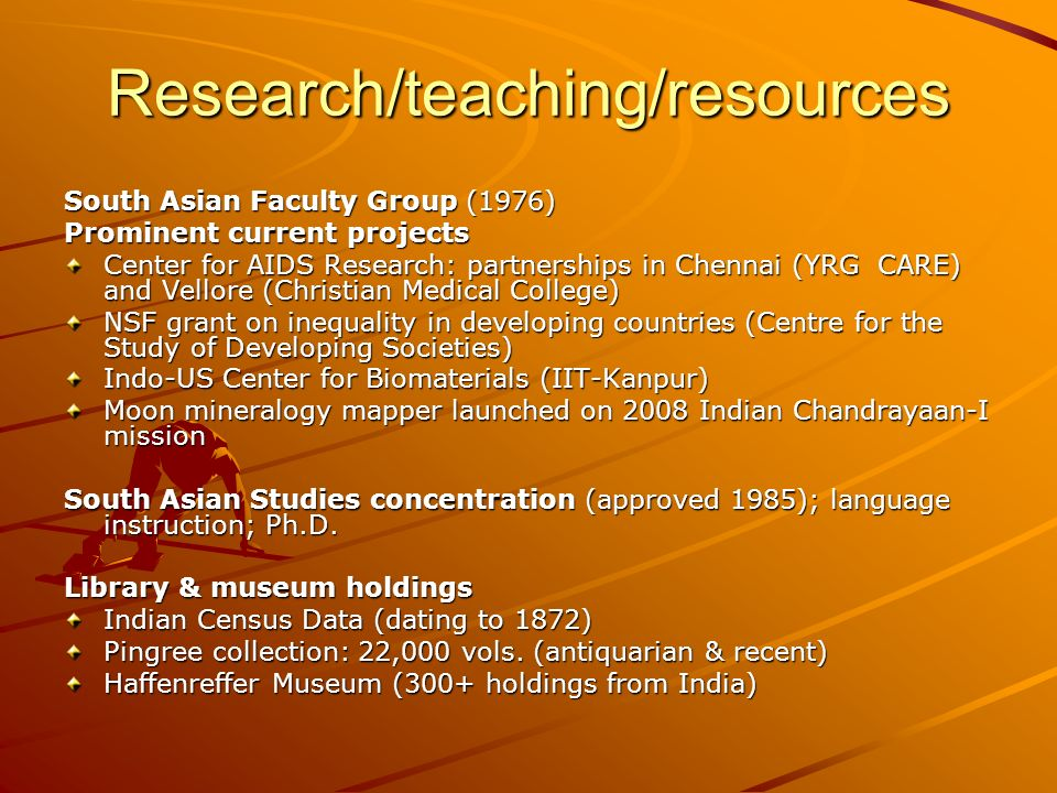 Research/teaching/resources South Asian Faculty Group (1976) Prominent current projects Center for AIDS Research: partnerships in Chennai (YRG CARE) and Vellore (Christian Medical College) NSF grant on inequality in developing countries (Centre for the Study of Developing Societies) Indo-US Center for Biomaterials (IIT-Kanpur) Moon mineralogy mapper launched on 2008 Indian Chandrayaan-I mission South Asian Studies concentration (approved 1985); language instruction; Ph.D.