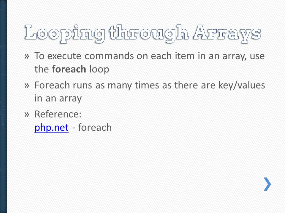 » To execute commands on each item in an array, use the foreach loop » Foreach runs as many times as there are key/values in an array » Reference: php.net - foreach php.net