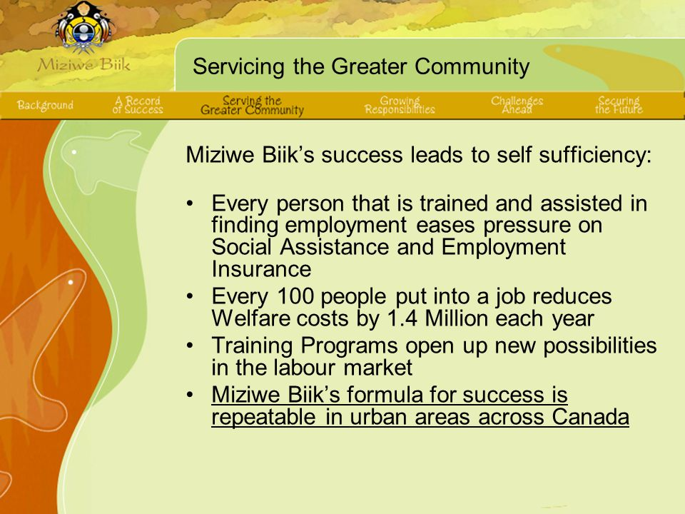 Servicing the Greater Community Miziwe Biiks success leads to self sufficiency: Every person that is trained and assisted in finding employment eases pressure on Social Assistance and Employment Insurance Every 100 people put into a job reduces Welfare costs by 1.4 Million each year Training Programs open up new possibilities in the labour market Miziwe Biiks formula for success is repeatable in urban areas across Canada