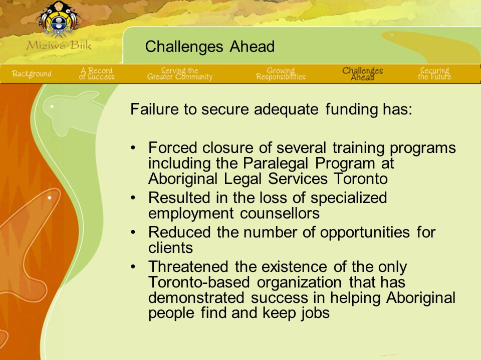 Challenges Ahead Failure to secure adequate funding has: Forced closure of several training programs including the Paralegal Program at Aboriginal Legal Services Toronto Resulted in the loss of specialized employment counsellors Reduced the number of opportunities for clients Threatened the existence of the only Toronto-based organization that has demonstrated success in helping Aboriginal people find and keep jobs
