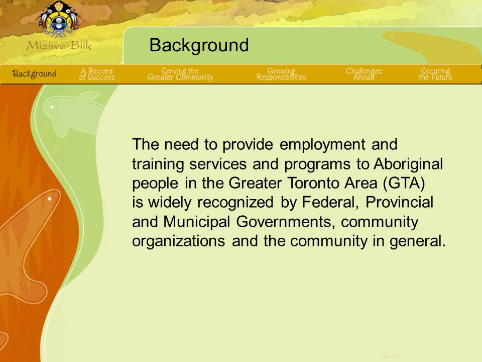 Background The need to provide employment and training services and programs to Aboriginal people in the Greater Toronto Area (GTA) is widely recognized by Federal, Provincial and Municipal Governments, community organizations and the community in general.