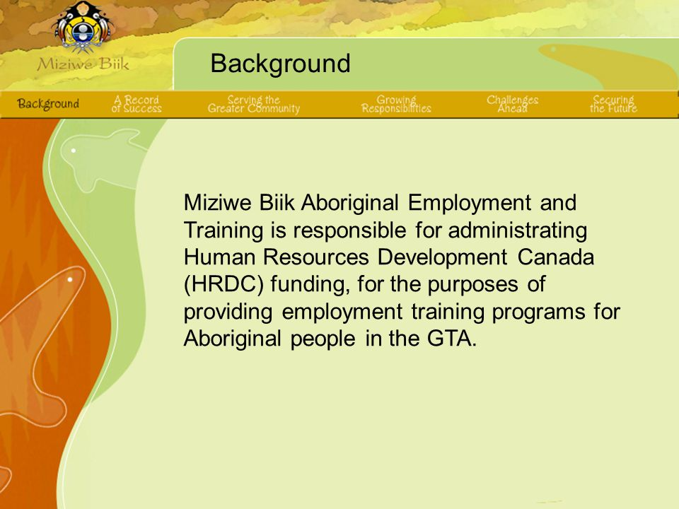 Background Miziwe Biik Aboriginal Employment and Training is responsible for administrating Human Resources Development Canada (HRDC) funding, for the purposes of providing employment training programs for Aboriginal people in the GTA.