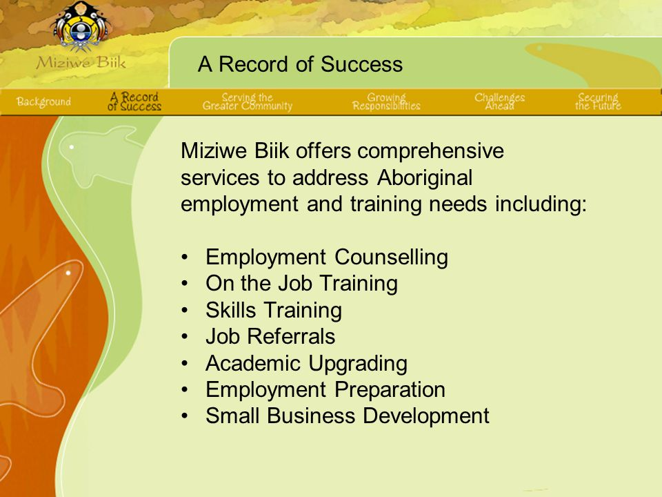 A Record of Success Miziwe Biik offers comprehensive services to address Aboriginal employment and training needs including: Employment Counselling On the Job Training Skills Training Job Referrals Academic Upgrading Employment Preparation Small Business Development