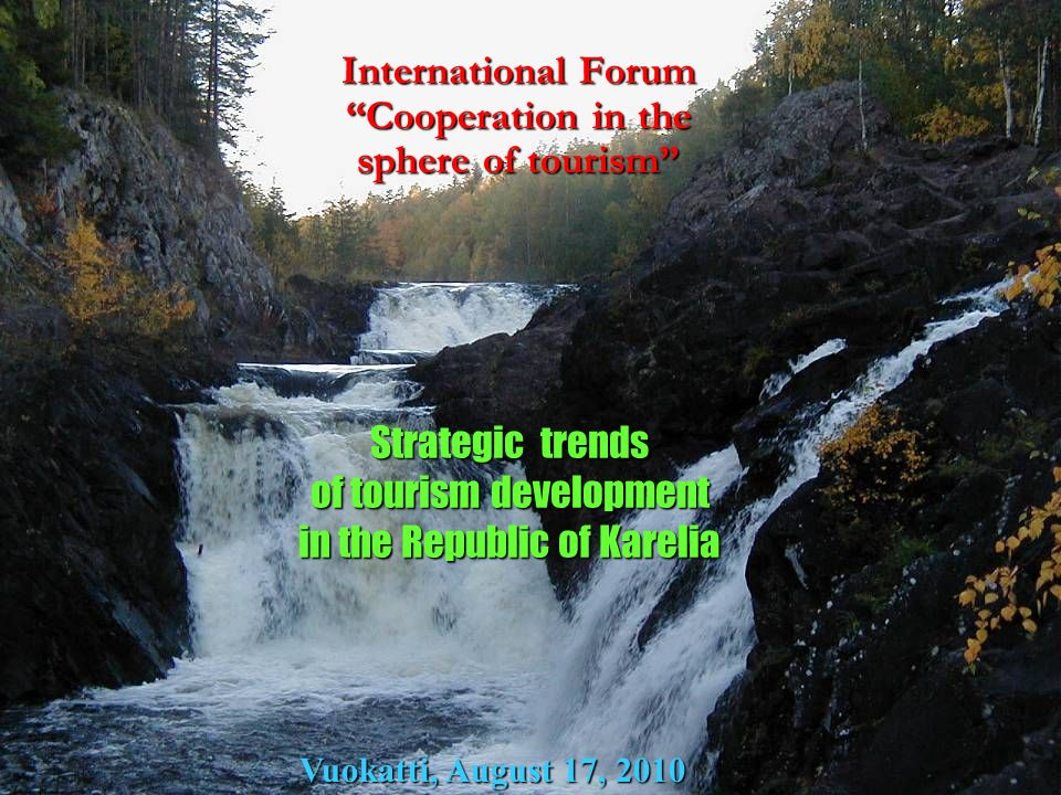 International Forum Cooperation in the sphere of tourism Strategic trends of tourism development in the Republic of Karelia Vuokatti, August 17, 2010